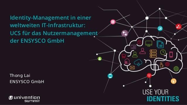 Identity-Management in einer weltweiten IT-Infrastruktur: UCS für das Nutzermanagement der ENSYSCO GmbH Thong Lai ENSYSCO ...