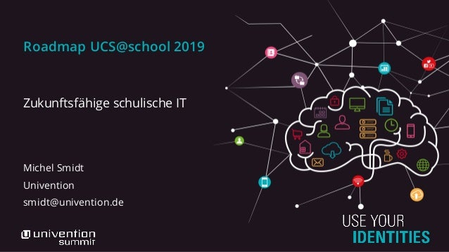 Roadmap UCS@school 2019 Zukunftsfähige schulische IT Michel Smidt Univention smidt@univention.de