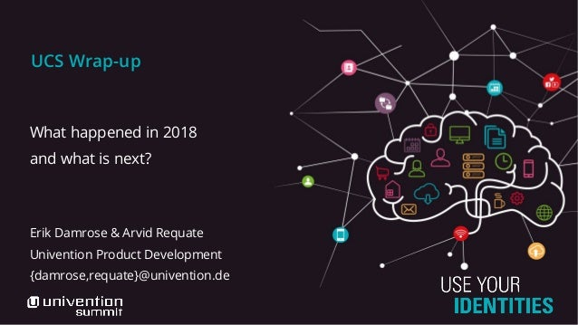 UCS Wrap-up What happened in 2018 and what is next? Erik Damrose & Arvid Requate Univention Product Development {damrose,r...