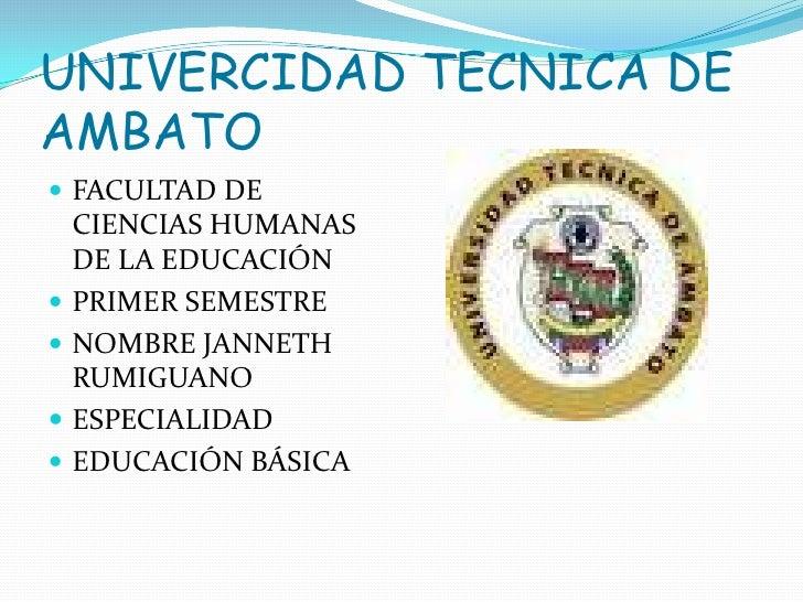 UNIVERCIDAD TECNICA DE AMBATO<br />FACULTAD DE CIENCIAS HUMANAS DE LA EDUCACIÓN <br />PRIMER SEMESTRE<br />NOMBRE JANNETH ...
