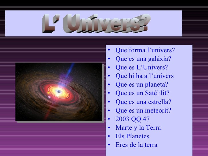 ñ     •   Que forma l'univers?     •   Que es una galàxia?     •   Que es L'Univers?     •   Que hi ha a l'univers     •  ...