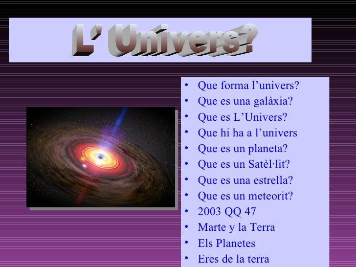 ñ <ul><li>Que forma l'univers? </li></ul><ul><li>Que es una galàxia? </li></ul><ul><li>Que es L'Univers? </li></ul><ul><li...