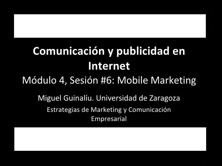 Comunicación y publicidad en Internet Módulo 4, Sesión #6: Mobile Marketing Miguel Guinalíu. Universidad de Zaragoza Estra...