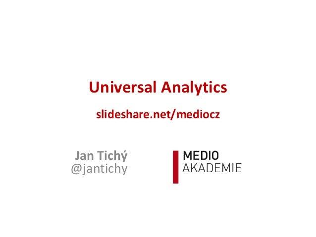 Universal Analytics    slideshare.net/medioczJan Tichý@jantichy