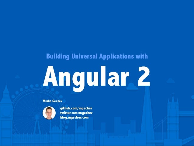 Building Universal Applications with Angular 2 Minko Gechev github.com/mgechev twitter.com/mgechev blog.mgechev.com