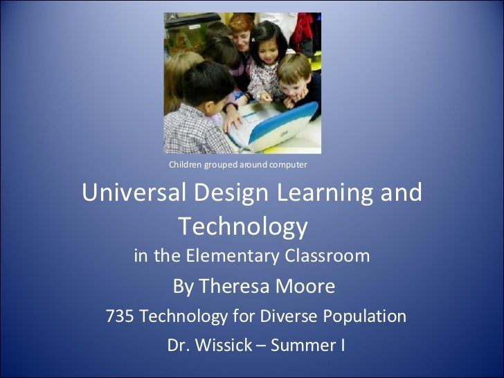 Universal Design Learning and Technology  in the Elementary Classroom By Theresa Moore  735 Technology for Diverse Populat...