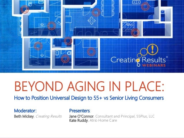 BEYOND AGING IN PLACE: How to Position Universal Design to 55+ vs Senior Living Consumers Moderator: Presenters: Beth Mick...