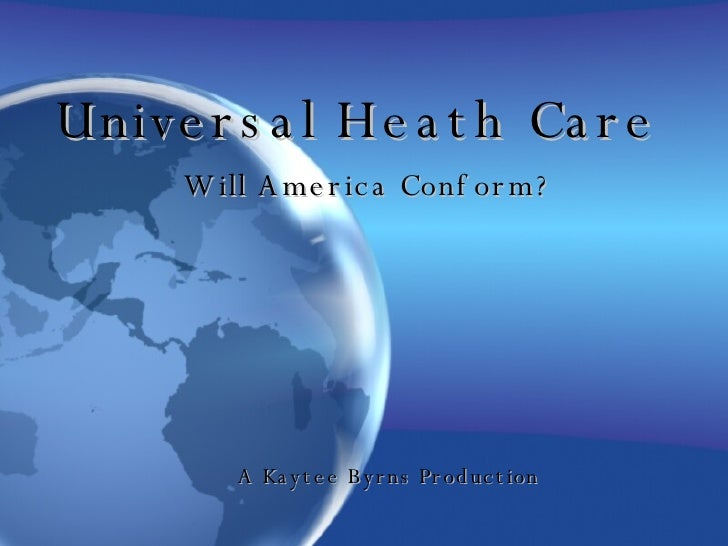 Universal Heath Care Will America Conform? A Kaytee Byrns Production