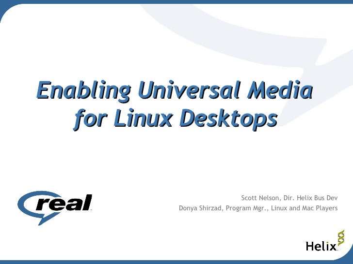 Enabling Universal Media  for Linux Desktops   Scott Nelson, Dir. Helix Bus Dev Donya Shirzad, Program Mgr., Linux and Mac...