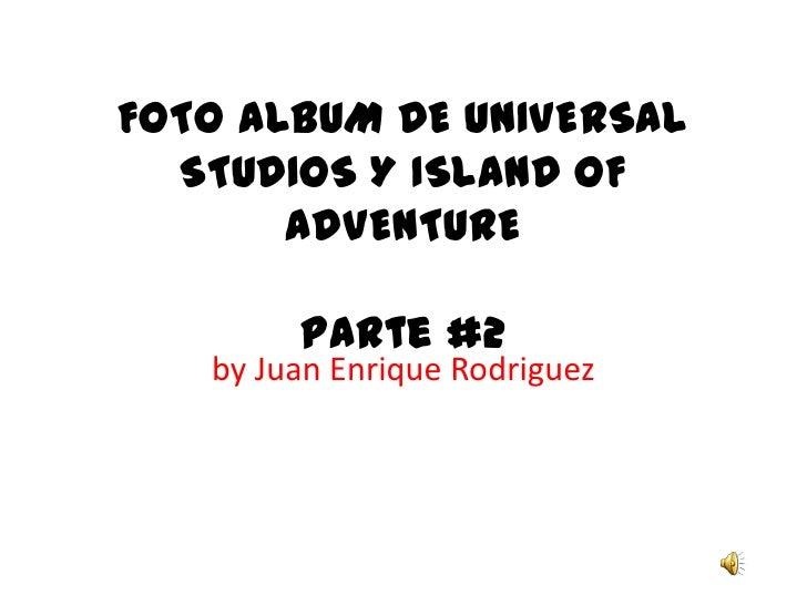 FOTO ALBUM DE UNIVERSAL STUDIOS Y ISLAND OF ADVENTUREParte #2<br />by Juan Enrique Rodriguez<br />