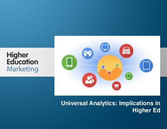Universal Analytics: Implications in Higher Ed Slide 1 Universal Analytics: Implications in Higher Ed