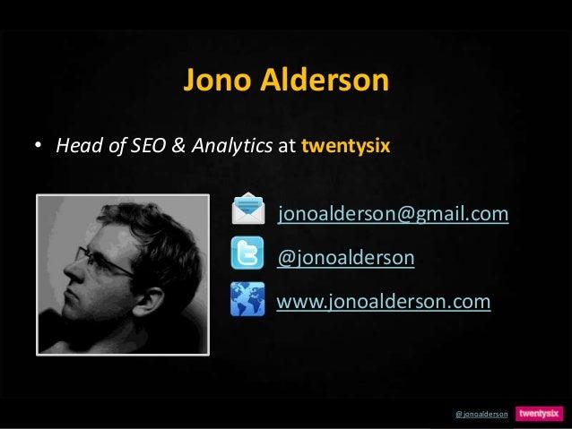 @jonoalderson Jono Alderson • Head of SEO & Analytics at twentysix www.jonoalderson.com jonoalderson@gmail.com @jonoalders...