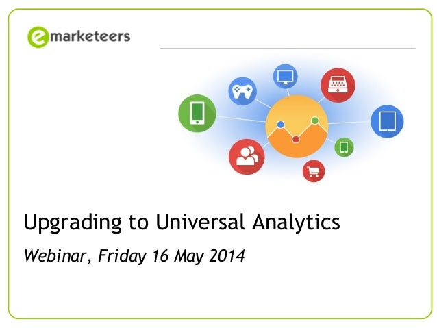© Emarketeers 2007Page 1 Upgrading to Universal Analytics Webinar, Friday 16 May 2014