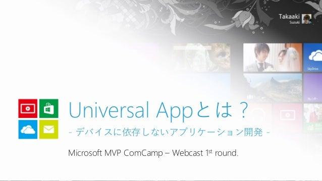 Microsoft MVP ComCamp–Webcast 1stround.  Universal Appとは? -デバイスに依存しないアプリケーション開発-