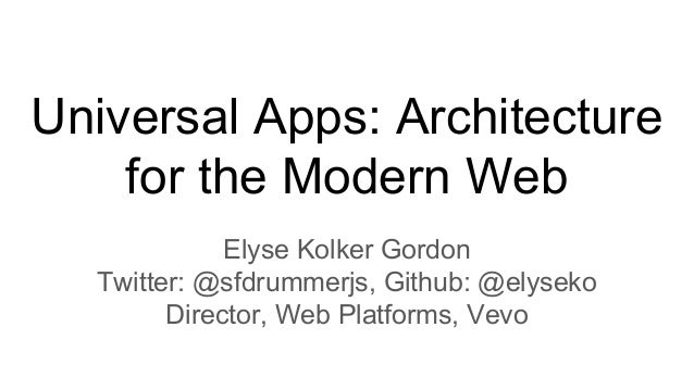 Universal Apps: Architecture for the Modern Web Elyse Kolker Gordon Twitter: @sfdrummerjs, Github: @elyseko Director, Web ...