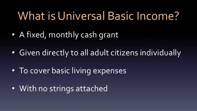 What is Universal Basic Income? • A fixed, monthly cash grant • Given directly to all adult citizens individually • To cov...