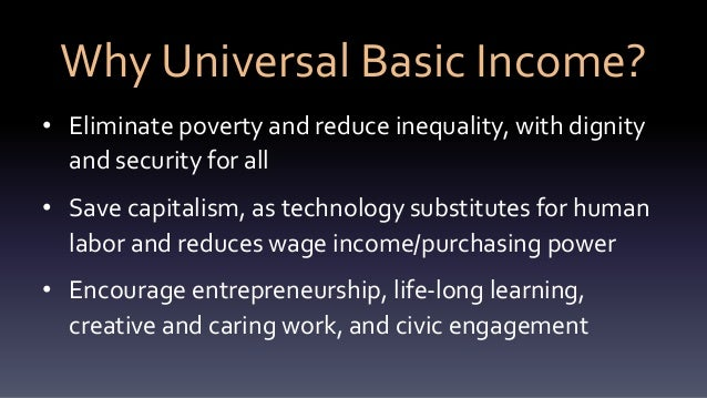 Why Universal Basic Income? • Eliminate poverty and reduce inequality, with dignity and security for all • Save capitalism...