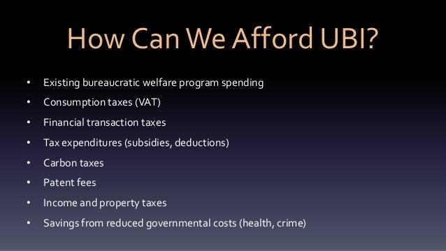 How CanWe Afford UBI? • Existing bureaucratic welfare program spending • Consumption taxes (VAT) • Financial transaction t...