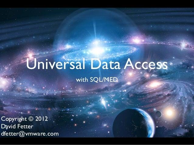 Universal Data Access                     with SQL/MEDCopyright © 2012David Fetterdfetter@vmware.com