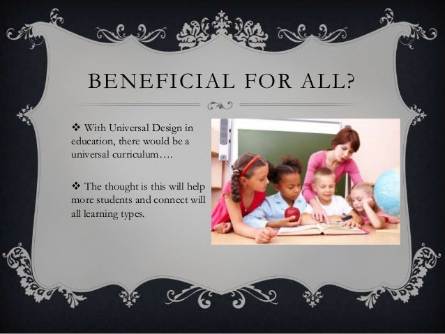  With Universal Design ineducation, there would be auniversal curriculum…. The thought is this will helpmore students an...