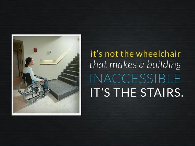 INACCESSIBLE it's not the wheelchair IT'S THE STAIRS. that makes a building