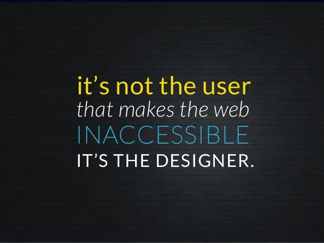 INACCESSIBLE it's not the user IT'S THE DESIGNER. that makes the web