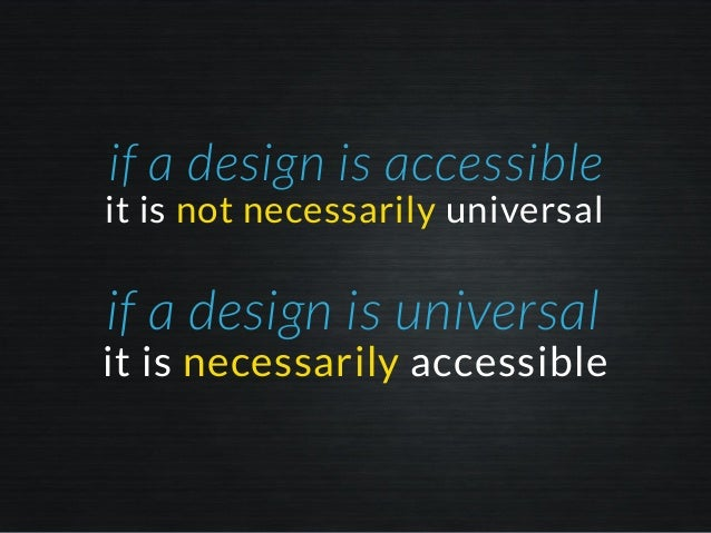it is not necessarily universal if a design is accessible it is necessarily accessible if a design is universal