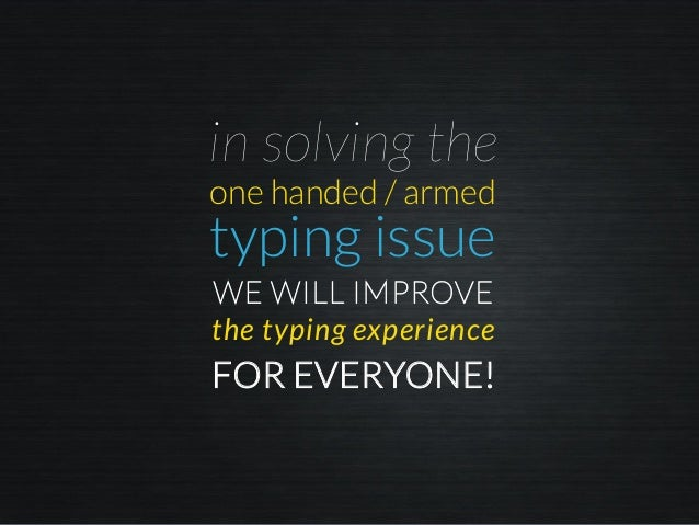 in solving the the typing experience FOR EVERYONE! WE WILL IMPROVE one handed / armed typing issue