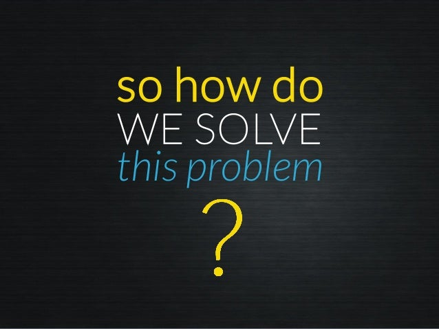 so how do this problem WE SOLVE