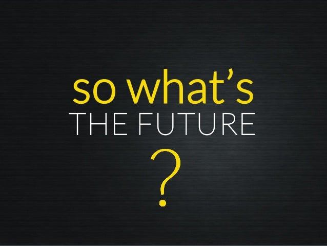so what's THE FUTURE