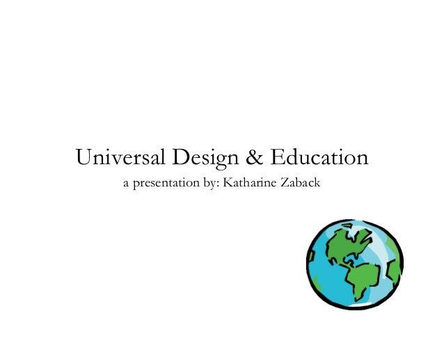Universal Design & Education a presentation by: Katharine Zaback