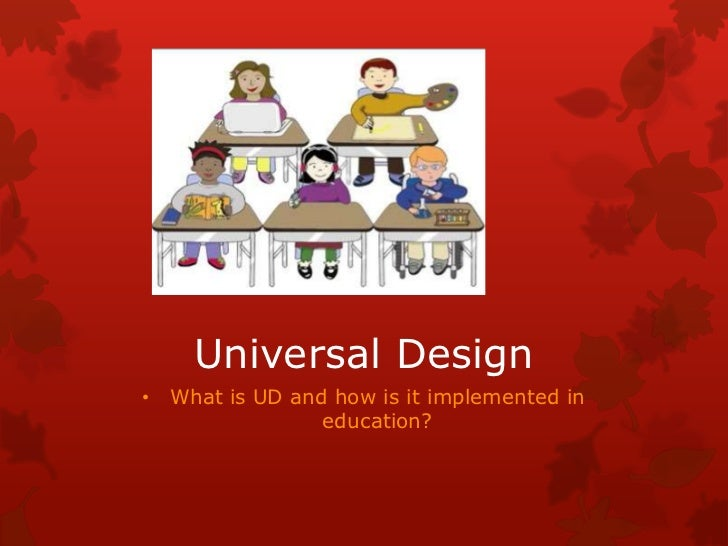 Universal Design• What is UD and how is it implemented in                education?