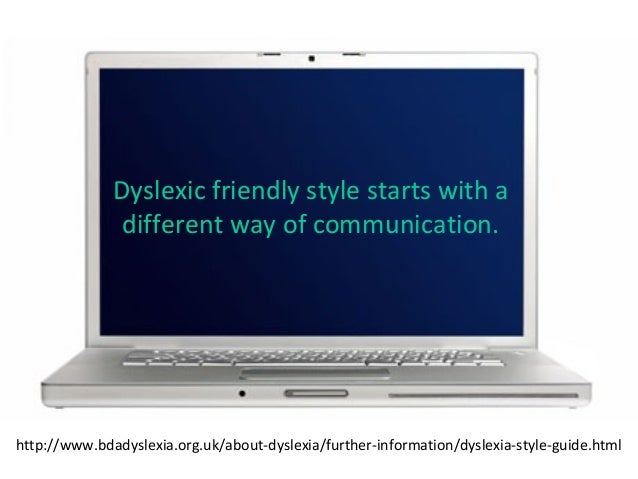 Dyslexic friendly style starts with a different way of communication. http://www.bdadyslexia.org.uk/about-dyslexia/further...