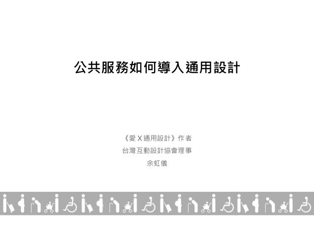公共服務如何導入通用設計 《愛X通用設計》作者 台灣互動設計協會理事 余虹儀