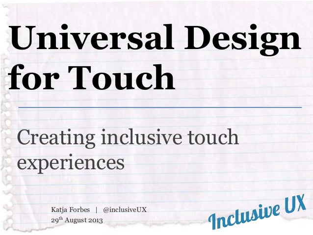 Universal Design for Touch Creating inclusive touch experiences Katja Forbes   @inclusiveUX 29th August 2013