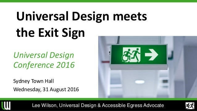 Universal Design meets the Exit Sign Universal Design Conference 2016 Sydney Town Hall Wednesday, 31 August 2016 Lee Wilso...