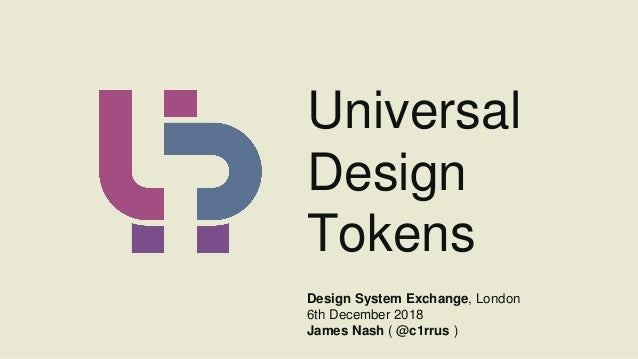 Universal Design Tokens Design System Exchange, London 6th December 2018 James Nash ( @c1rrus )