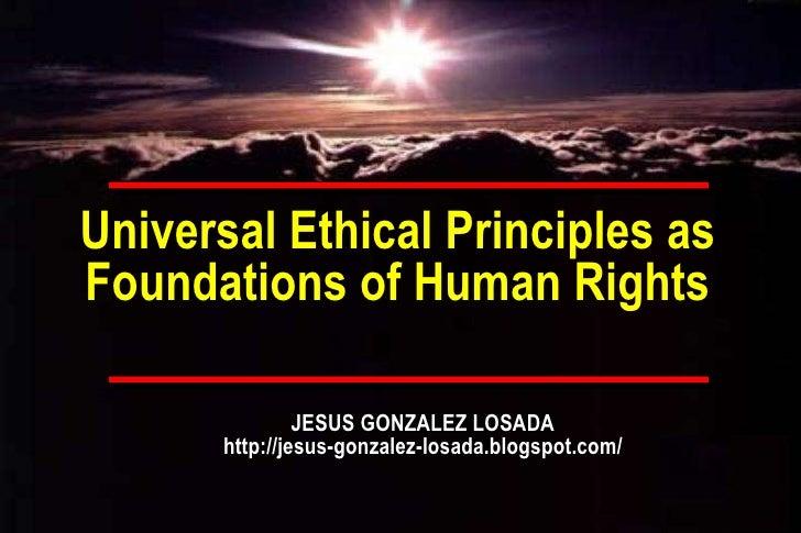 Universal Ethical Principles as Foundations of Human Rights JESUS GONZALEZ LOSADA http://jesus-gonzalez-losada.blogspot.com/