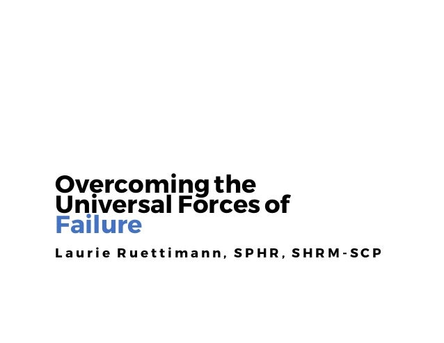 Overcomingthe Universal Forces of Failure L a u r i e R u e t t i m a n n , S P H R , S H R M - S C P