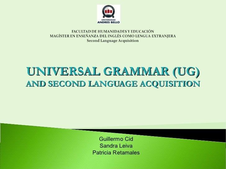 UNIVERSAL GRAMMAR (UG)AND SECOND LANGUAGE ACQUISITION             Guillermo Cid             Sandra Leiva           Patrici...