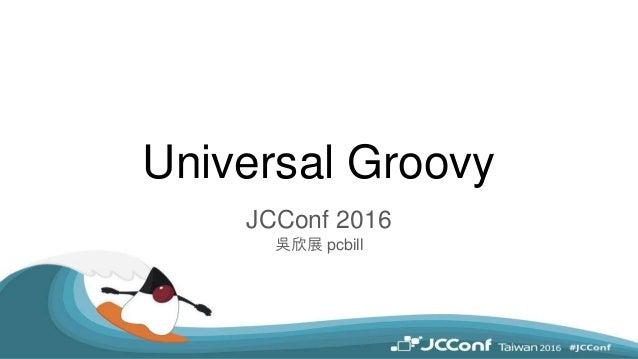 Universal Groovy JCConf 2016 吳欣展 pcbill
