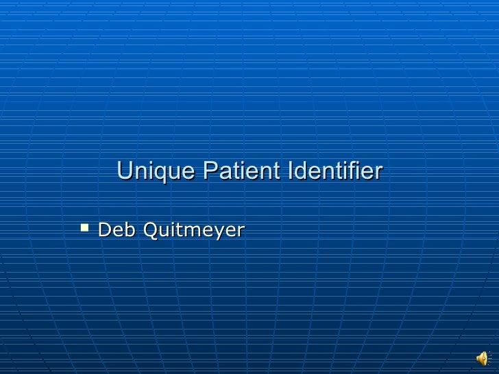 Unique Patient Identifier <ul><li>Deb Quitmeyer </li></ul>