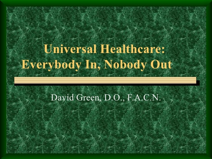 Universal Healthcare:  Everybody In, Nobody Out David Green, D.O., F.A.C.N.