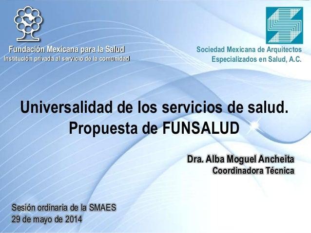 Universalidad de los servicios de salud. Propuesta de FUNSALUD Fundación Mexicana para la Salud Institución privada al ser...