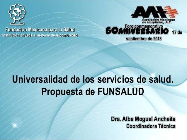 Foro conmemorativo 60Aniversario 17 de septiembre de 2013 Universalidad de los servicios de salud. Propuesta de FUNSALUD F...