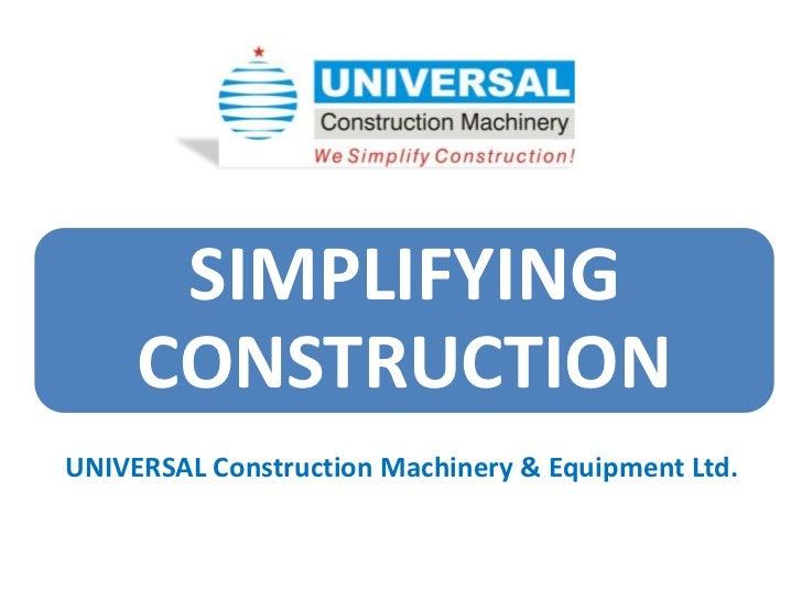 SIMPLIFYING     CONSTRUCTIONUNIVERSAL Construction Machinery & Equipment Ltd.