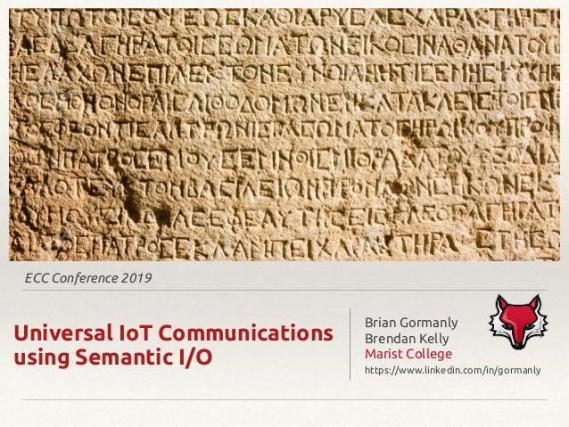 ECC Conference 2019 Universal IoT Communications using Semantic I/O Brian Gormanly Brendan Kelly Marist College https://ww...