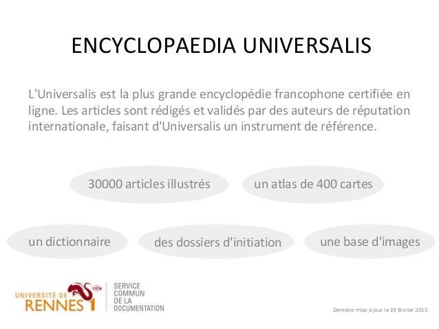 ENCYCLOPAEDIA UNIVERSALIS L'Universalis est la plus grande encyclopédie francophone certifiée en ligne. Les articles sont ...