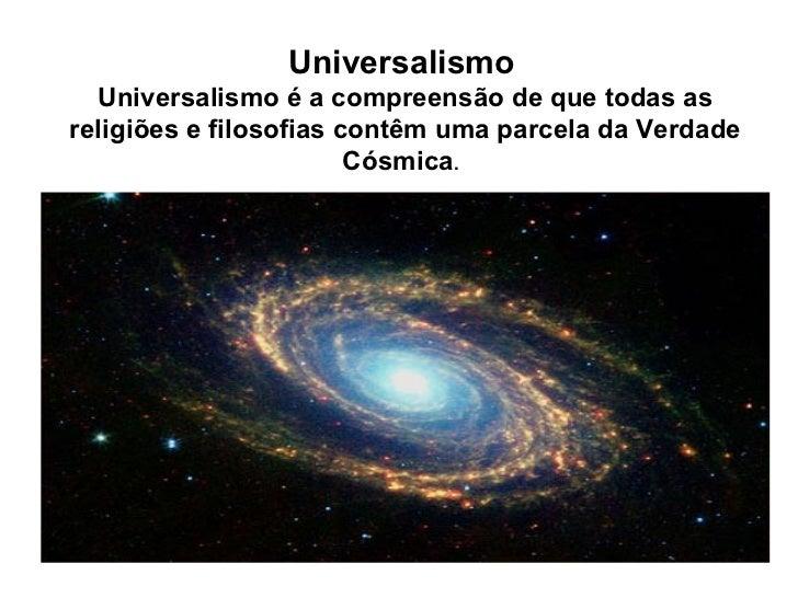 Universalismo  Universalismo é a compreensão de que todas as religiões e filosofias contêm uma parcela da Verdade Cósmica...