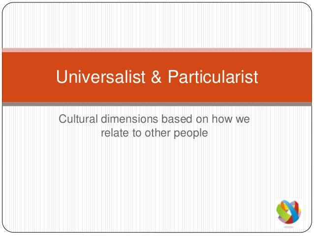 Cultural dimensions based on how we relate to other people Universalist & Particularist
